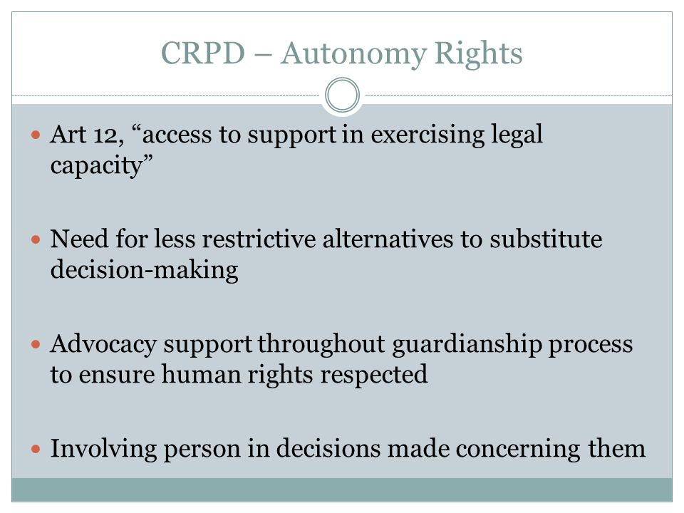 CRPD – Autonomy Rights Art 12, access to support in exercising legal capacity Need for less restrictive alternatives to substitute decision-making Advocacy support throughout guardianship process to ensure human rights respected Involving person in decisions made concerning them