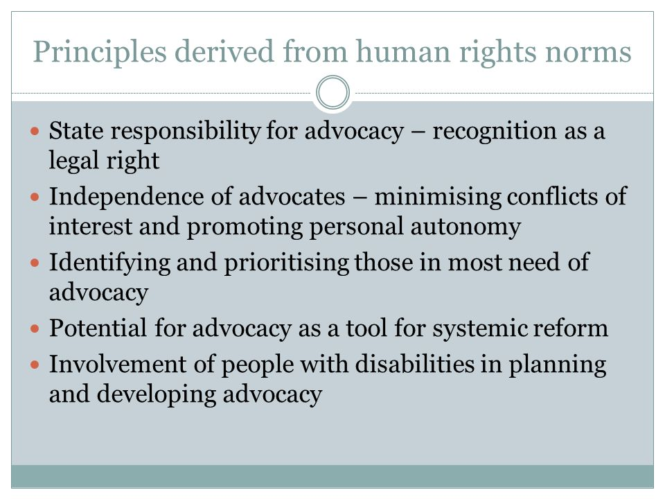 Principles derived from human rights norms State responsibility for advocacy – recognition as a legal right Independence of advocates – minimising conflicts of interest and promoting personal autonomy Identifying and prioritising those in most need of advocacy Potential for advocacy as a tool for systemic reform Involvement of people with disabilities in planning and developing advocacy