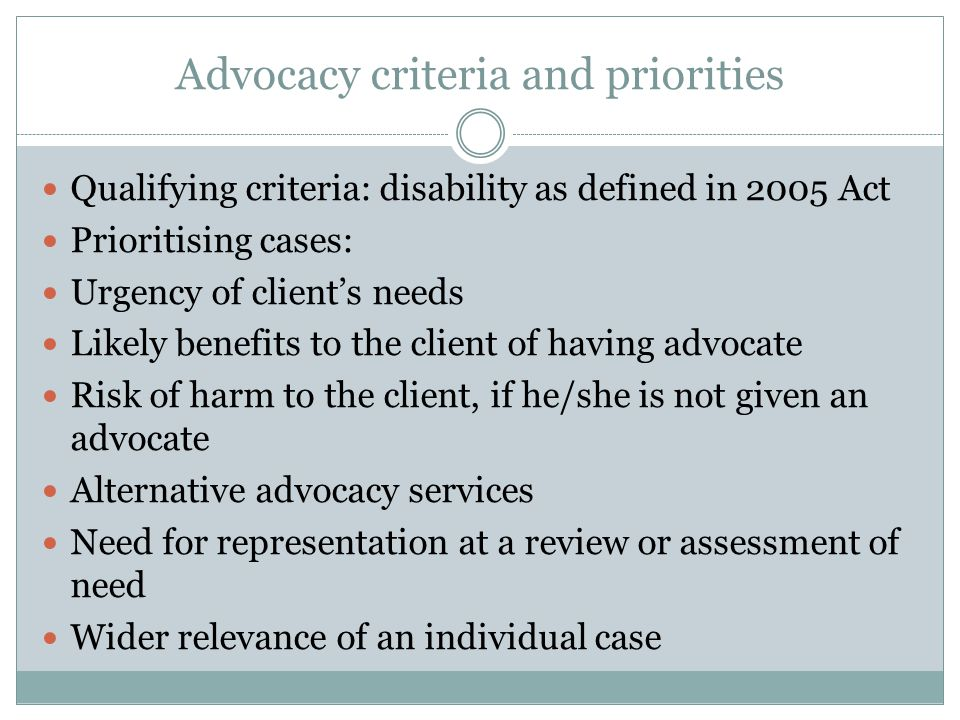 Advocacy criteria and priorities Qualifying criteria: disability as defined in 2005 Act Prioritising cases: Urgency of client's needs Likely benefits to the client of having advocate Risk of harm to the client, if he/she is not given an advocate Alternative advocacy services Need for representation at a review or assessment of need Wider relevance of an individual case