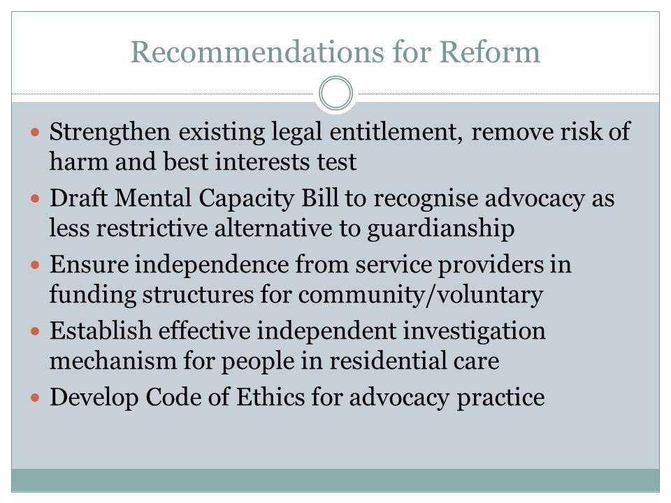 Recommendations for Reform Strengthen existing legal entitlement, remove risk of harm and best interests test Draft Mental Capacity Bill to recognise advocacy as less restrictive alternative to guardianship Ensure independence from service providers in funding structures for community/voluntary Establish effective independent investigation mechanism for people in residential care Develop Code of Ethics for advocacy practice
