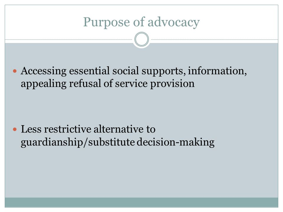 Purpose of advocacy Accessing essential social supports, information, appealing refusal of service provision Less restrictive alternative to guardianship/substitute decision-making