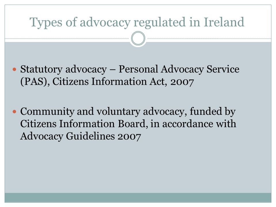 Types of advocacy regulated in Ireland Statutory advocacy – Personal Advocacy Service (PAS), Citizens Information Act, 2007 Community and voluntary advocacy, funded by Citizens Information Board, in accordance with Advocacy Guidelines 2007