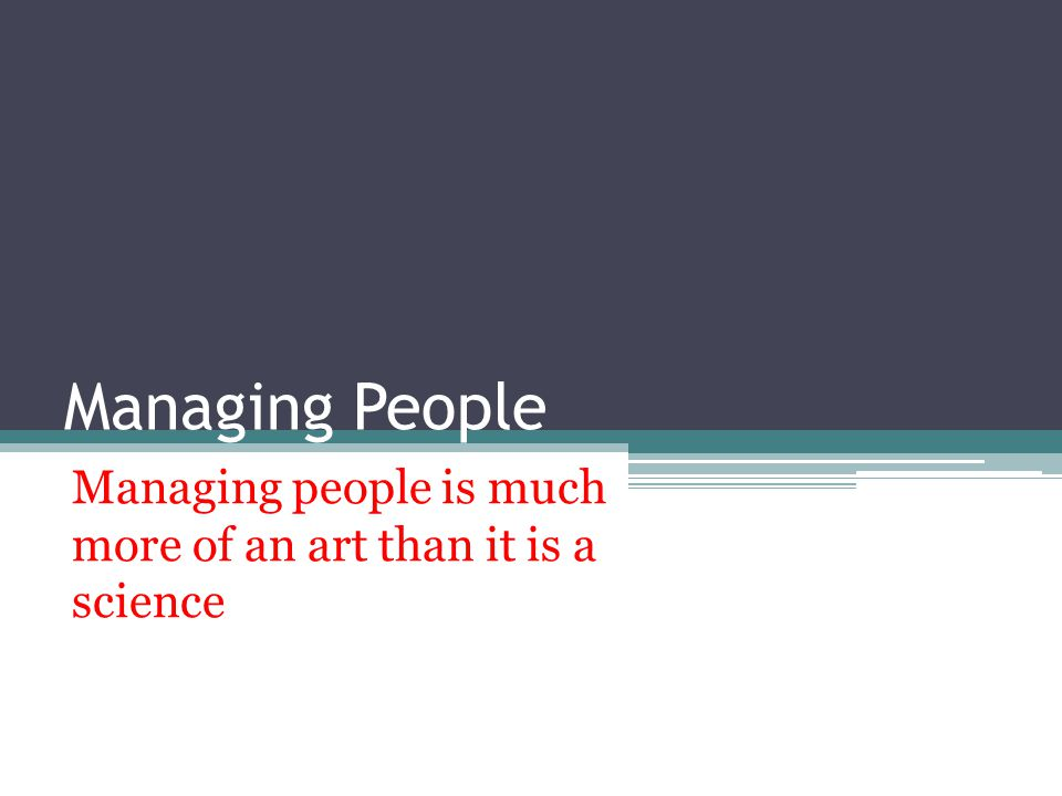 Managing People Managing people is much more of an art than it is a science