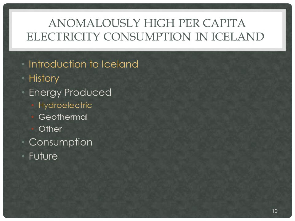 ANOMALOUSLY HIGH PER CAPITA ELECTRICITY CONSUMPTION IN ICELAND Introduction to Iceland History Energy Produced Hydroelectric Geothermal Other Consumption Future 10