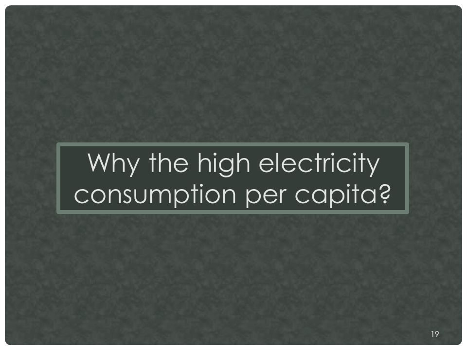 19 Why the high electricity consumption per capita