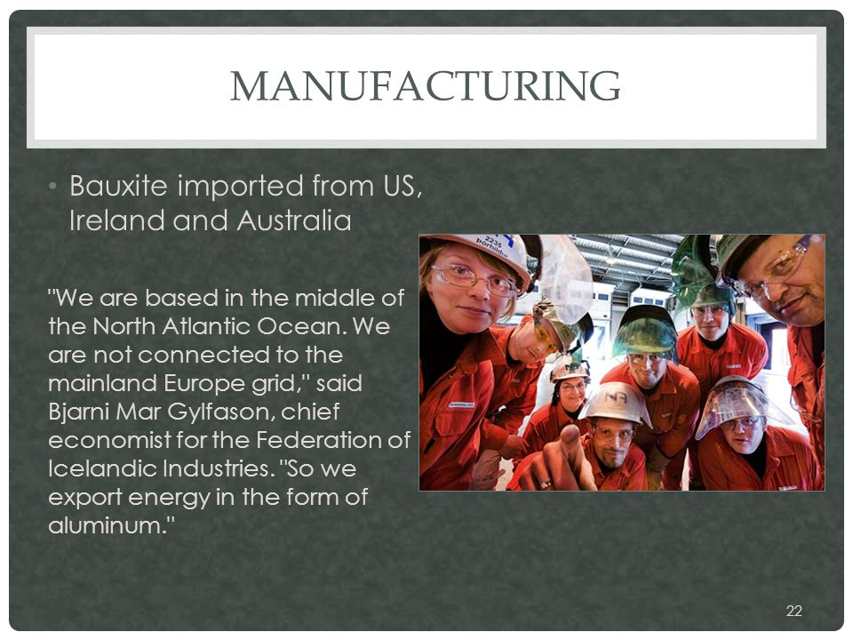 MANUFACTURING Bauxite imported from US, Ireland and Australia We are based in the middle of the North Atlantic Ocean.