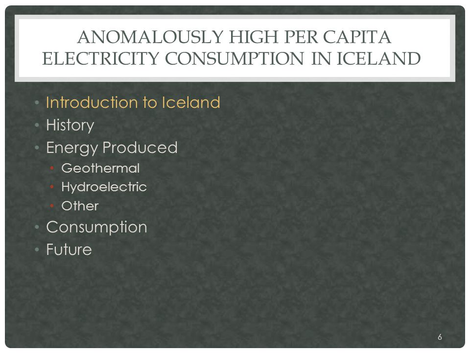 ANOMALOUSLY HIGH PER CAPITA ELECTRICITY CONSUMPTION IN ICELAND Introduction to Iceland History Energy Produced Geothermal Hydroelectric Other Consumption Future 6