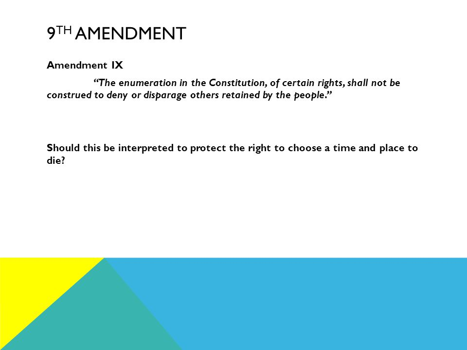 9 TH AMENDMENT Amendment IX The enumeration in the Constitution, of certain rights, shall not be construed to deny or disparage others retained by the people. Should this be interpreted to protect the right to choose a time and place to die