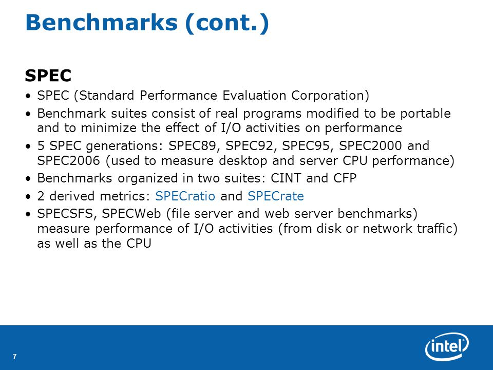 77 Benchmarks (cont.) SPEC SPEC (Standard Performance Evaluation Corporation) Benchmark suites consist of real programs modified to be portable and to minimize the effect of I/O activities on performance 5 SPEC generations: SPEC89, SPEC92, SPEC95, SPEC2000 and SPEC2006 (used to measure desktop and server CPU performance) Benchmarks organized in two suites: CINT and CFP 2 derived metrics: SPECratio and SPECrate SPECSFS, SPECWeb (file server and web server benchmarks) measure performance of I/O activities (from disk or network traffic) as well as the CPU