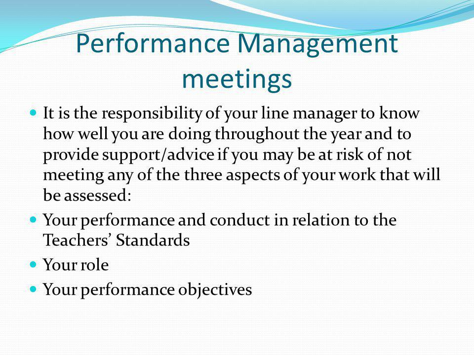 Performance Management meetings It is the responsibility of your line manager to know how well you are doing throughout the year and to provide support/advice if you may be at risk of not meeting any of the three aspects of your work that will be assessed: Your performance and conduct in relation to the Teachers' Standards Your role Your performance objectives