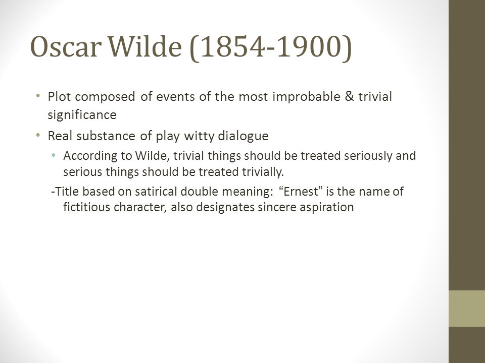 Oscar Wilde (1854-1900) Plot composed of events of the most improbable & trivial significance Real substance of play witty dialogue According to Wilde, trivial things should be treated seriously and serious things should be treated trivially.