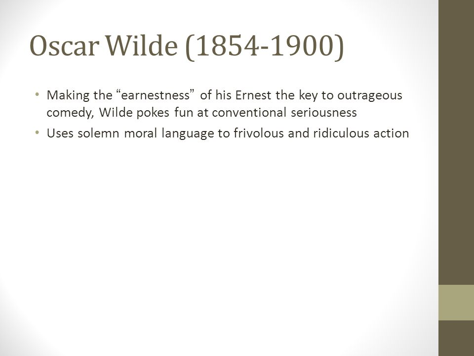 Oscar Wilde (1854-1900) Making the earnestness of his Ernest the key to outrageous comedy, Wilde pokes fun at conventional seriousness Uses solemn moral language to frivolous and ridiculous action