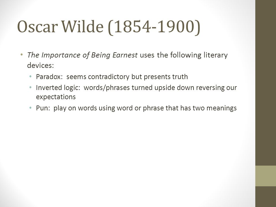 Oscar Wilde (1854-1900) The Importance of Being Earnest uses the following literary devices: Paradox: seems contradictory but presents truth Inverted logic: words/phrases turned upside down reversing our expectations Pun: play on words using word or phrase that has two meanings