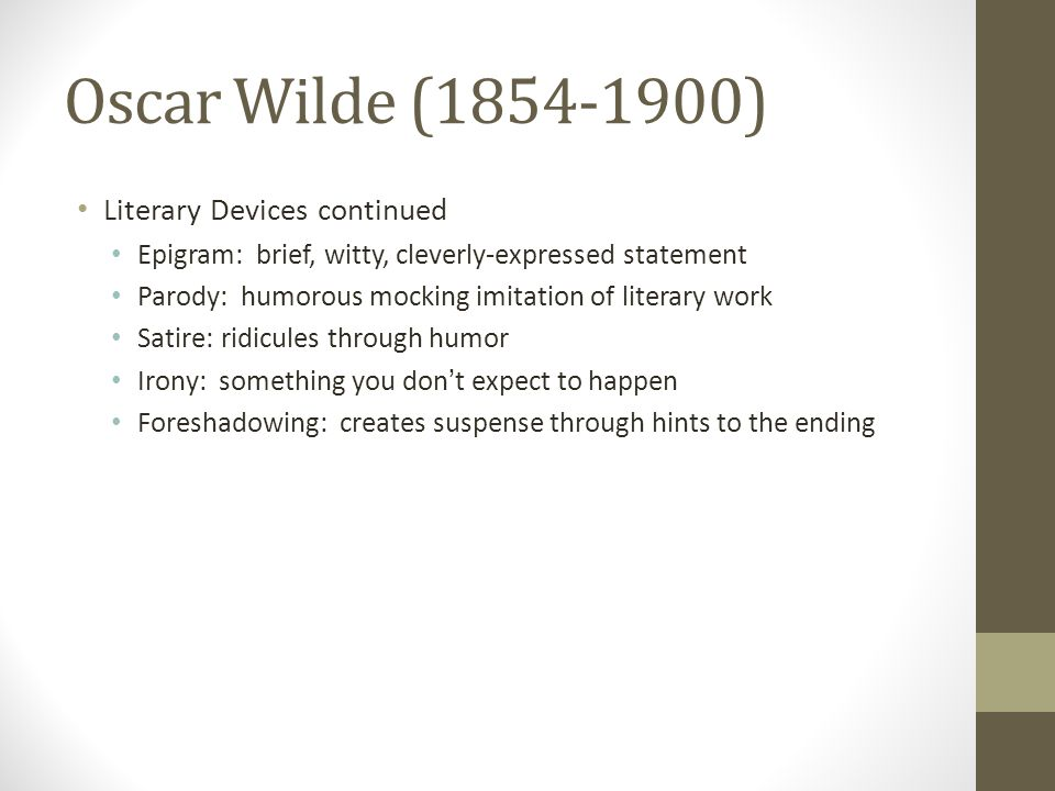 Oscar Wilde (1854-1900) Literary Devices continued Epigram: brief, witty, cleverly-expressed statement Parody: humorous mocking imitation of literary work Satire: ridicules through humor Irony: something you don ' t expect to happen Foreshadowing: creates suspense through hints to the ending