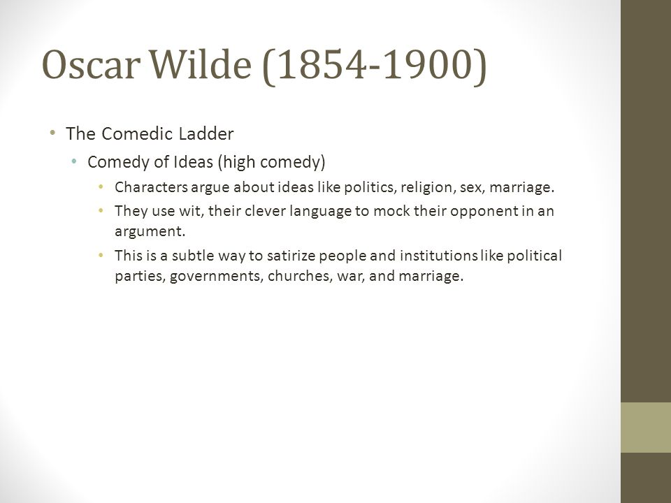 Oscar Wilde (1854-1900) The Comedic Ladder Comedy of Ideas (high comedy) Characters argue about ideas like politics, religion, sex, marriage.