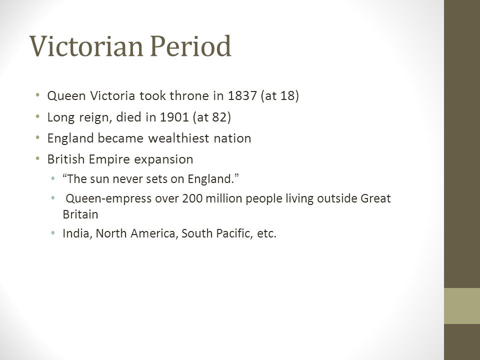 Victorian Period Queen Victoria took throne in 1837 (at 18) Long reign, died in 1901 (at 82) England became wealthiest nation British Empire expansion The sun never sets on England.