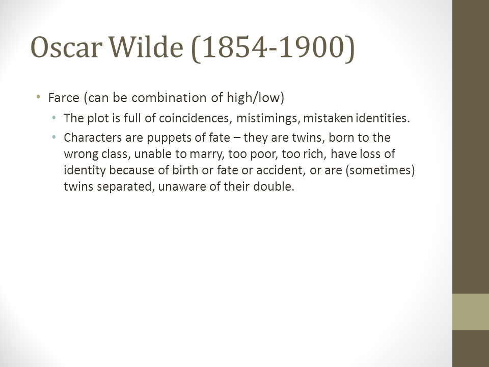 Oscar Wilde (1854-1900) Farce (can be combination of high/low) The plot is full of coincidences, mistimings, mistaken identities.