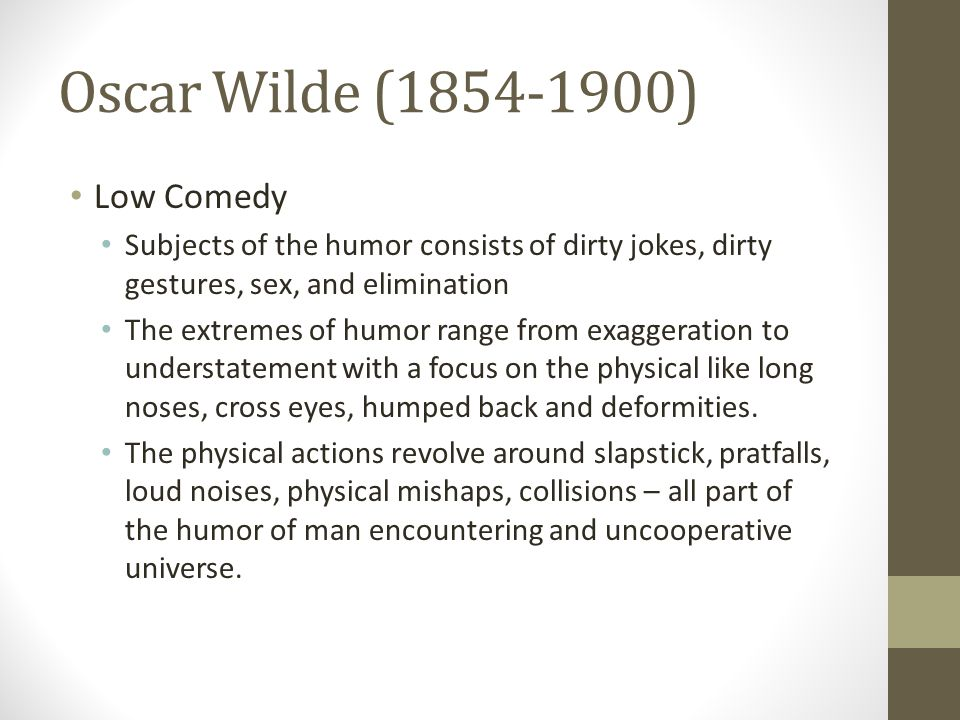Oscar Wilde (1854-1900) Low Comedy Subjects of the humor consists of dirty jokes, dirty gestures, sex, and elimination The extremes of humor range from exaggeration to understatement with a focus on the physical like long noses, cross eyes, humped back and deformities.