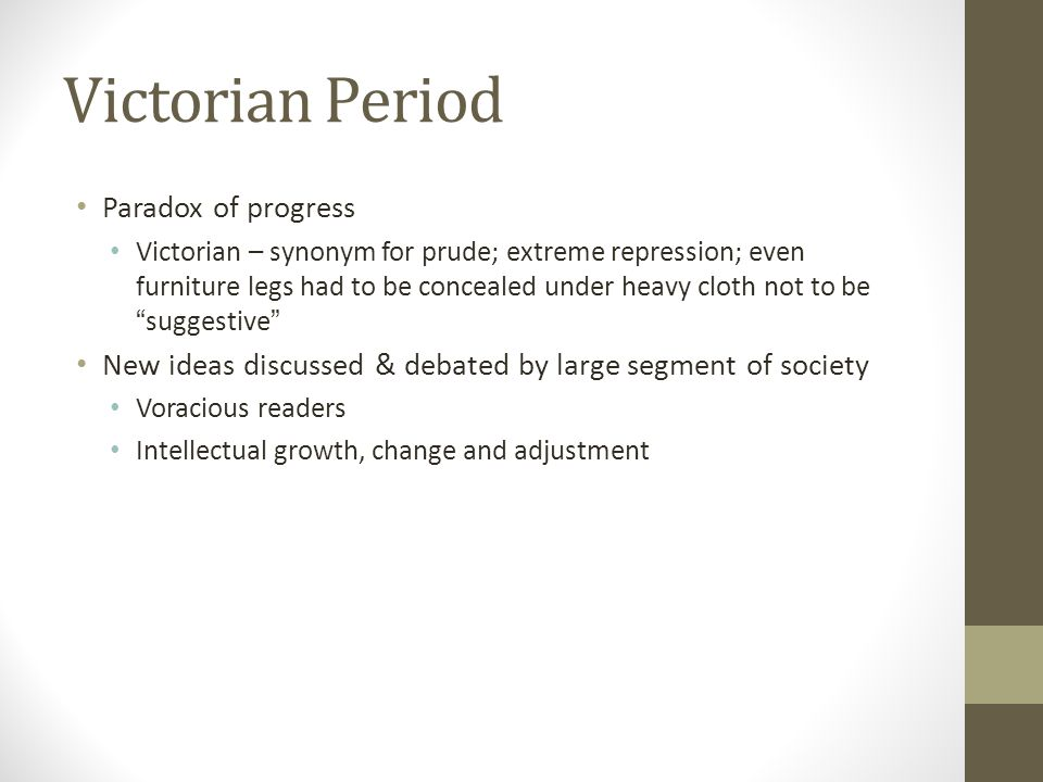 Victorian Period Paradox of progress Victorian – synonym for prude; extreme repression; even furniture legs had to be concealed under heavy cloth not to be suggestive New ideas discussed & debated by large segment of society Voracious readers Intellectual growth, change and adjustment