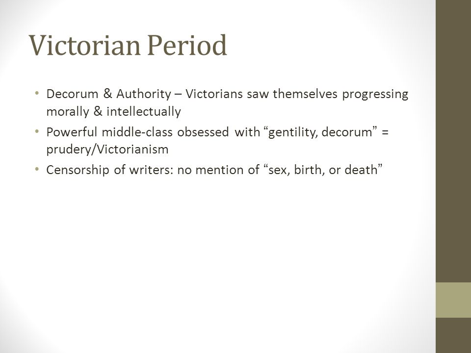 Victorian Period Decorum & Authority – Victorians saw themselves progressing morally & intellectually Powerful middle-class obsessed with gentility, decorum = prudery/Victorianism Censorship of writers: no mention of sex, birth, or death