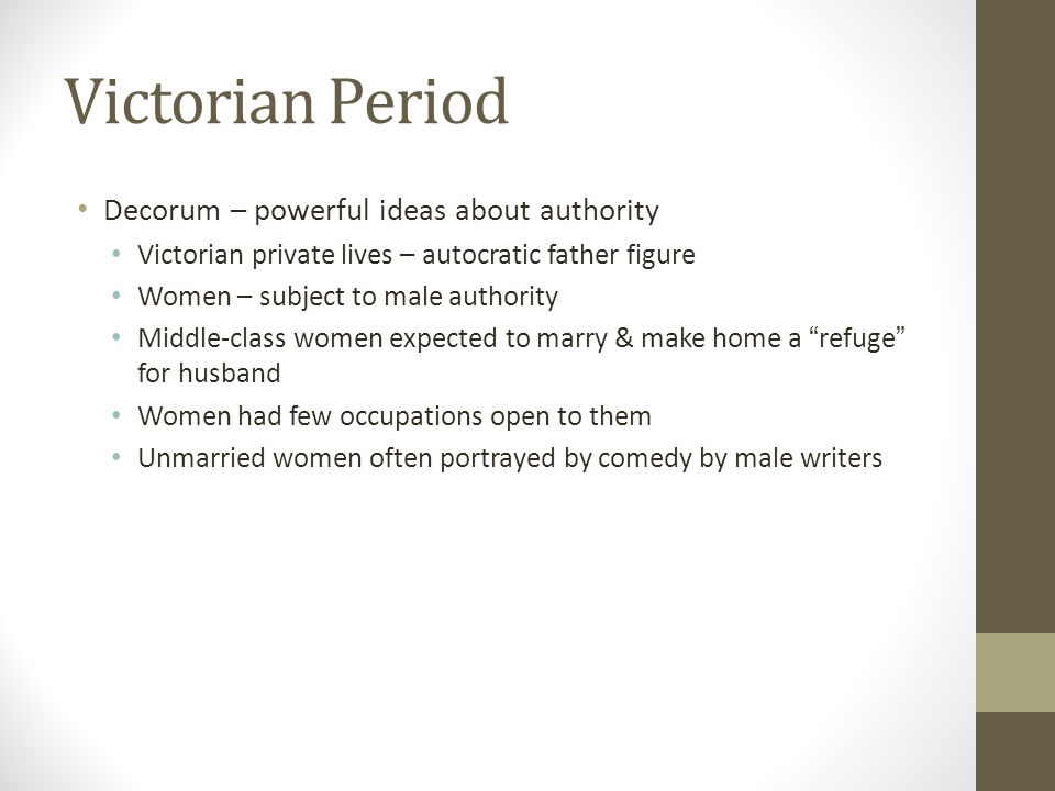 Victorian Period Decorum – powerful ideas about authority Victorian private lives – autocratic father figure Women – subject to male authority Middle-class women expected to marry & make home a refuge for husband Women had few occupations open to them Unmarried women often portrayed by comedy by male writers