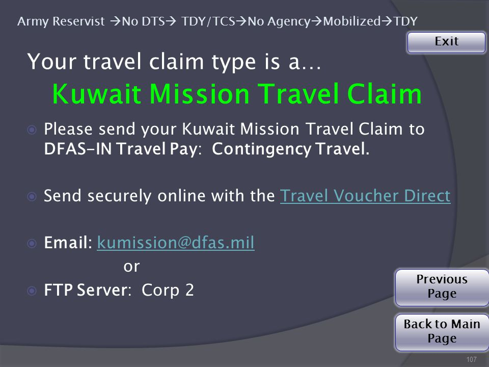 107 Army Reservist  No DTS  TDY/TCS  No Agency  Mobilized  TDY Your travel claim type is a… Kuwait Mission Travel Claim ◉Please send your Kuwait Mission Travel Claim to DFAS-IN Travel Pay: Contingency Travel.