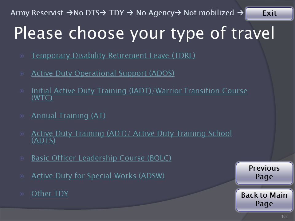 Please choose your type of travel  Temporary Disability Retirement Leave (TDRL) Temporary Disability Retirement Leave (TDRL)  Active Duty Operational Support (ADOS) Active Duty Operational Support (ADOS)  Initial Active Duty Training (IADT)/Warrior Transition Course (WTC) Initial Active Duty Training (IADT)/Warrior Transition Course (WTC)  Annual Training (AT) Annual Training (AT)  Active Duty Training (ADT)/ Active Duty Training School (ADTS) Active Duty Training (ADT)/ Active Duty Training School (ADTS)  Basic Officer Leadership Course (BOLC) Basic Officer Leadership Course (BOLC)  Active Duty for Special Works (ADSW) Active Duty for Special Works (ADSW)  Other TDY Other TDY 108 Army Reservist  No DTS  TDY  No Agency  Not mobilized  Back to Main Page Exit Previous Page
