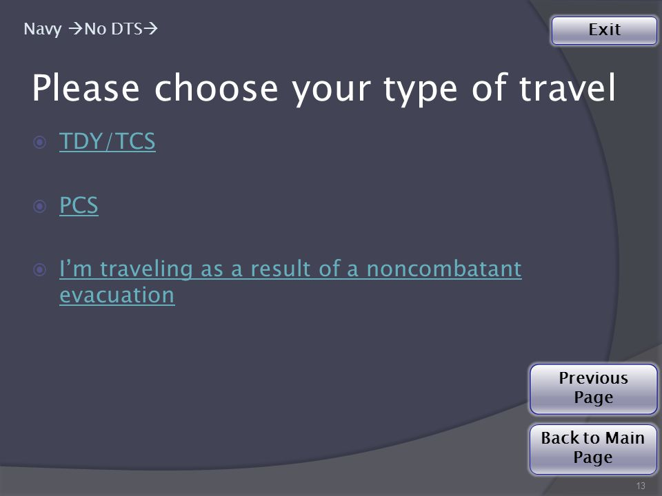 Please choose your type of travel  TDY/TCS TDY/TCS  PCS PCS  I'm traveling as a result of a noncombatant evacuation I'm traveling as a result of a noncombatant evacuation 13 Navy  No DTS  Back to Main Page Exit Previous Page