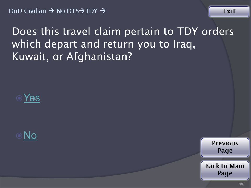 187 ◉ Yes Yes ◉ No No Does this travel claim pertain to TDY orders which depart and return you to Iraq, Kuwait, or Afghanistan.