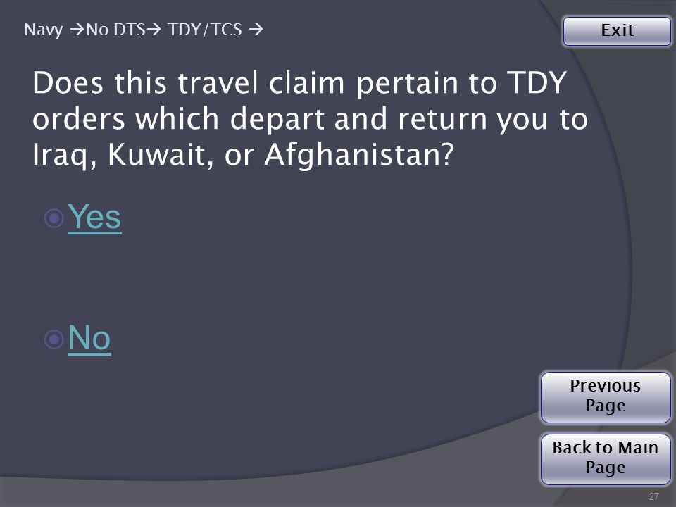 27 ◉ Yes Yes ◉ No No Back to Main Page Exit Previous Page Does this travel claim pertain to TDY orders which depart and return you to Iraq, Kuwait, or Afghanistan.