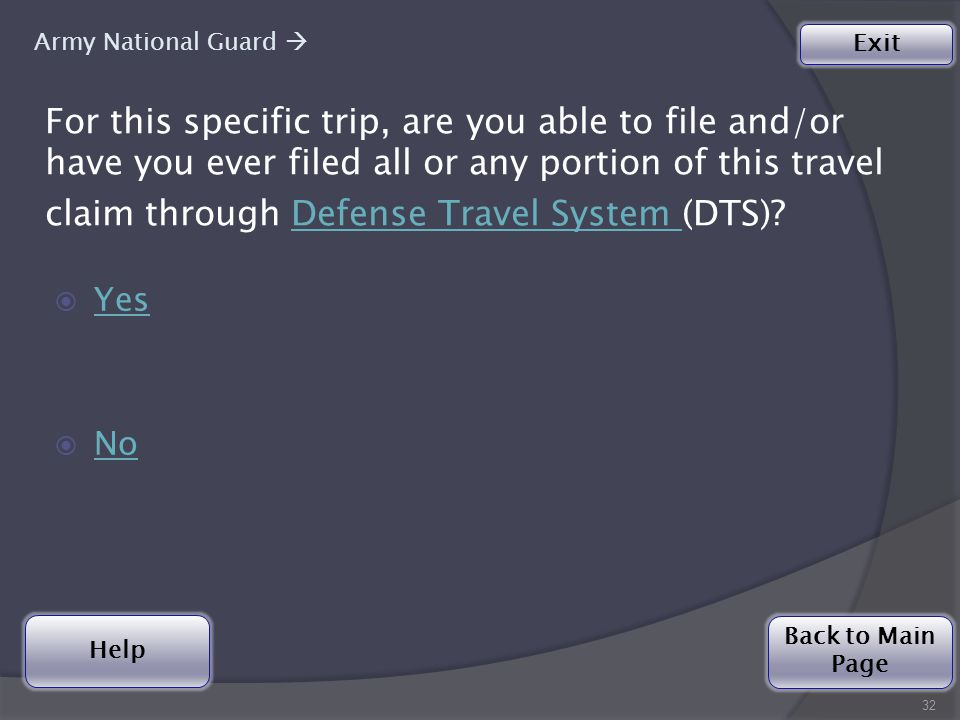Help For this specific trip, are you able to file and/or have you ever filed all or any portion of this travel claim through Defense Travel System (DTS) Defense Travel System  Yes Yes  No No 32 Army National Guard  Back to Main Page Exit