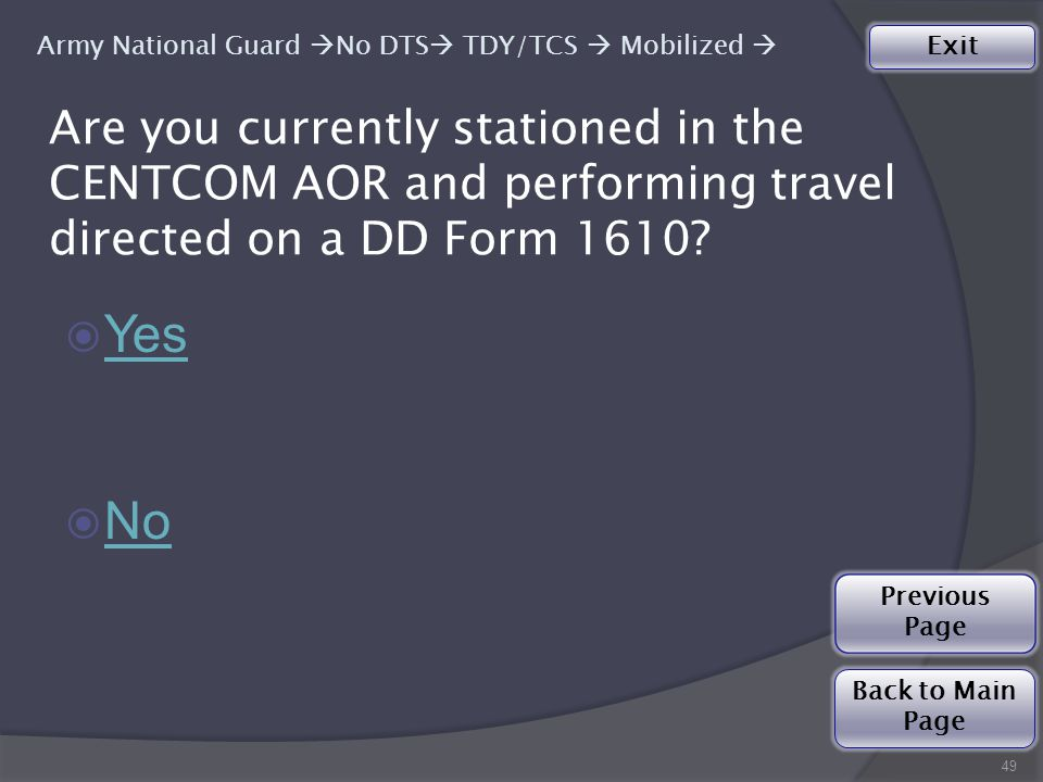 49 ◉ Yes Yes ◉ No No Army National Guard  No DTS  TDY/TCS  Mobilized  Are you currently stationed in the CENTCOM AOR and performing travel directed on a DD Form 1610.