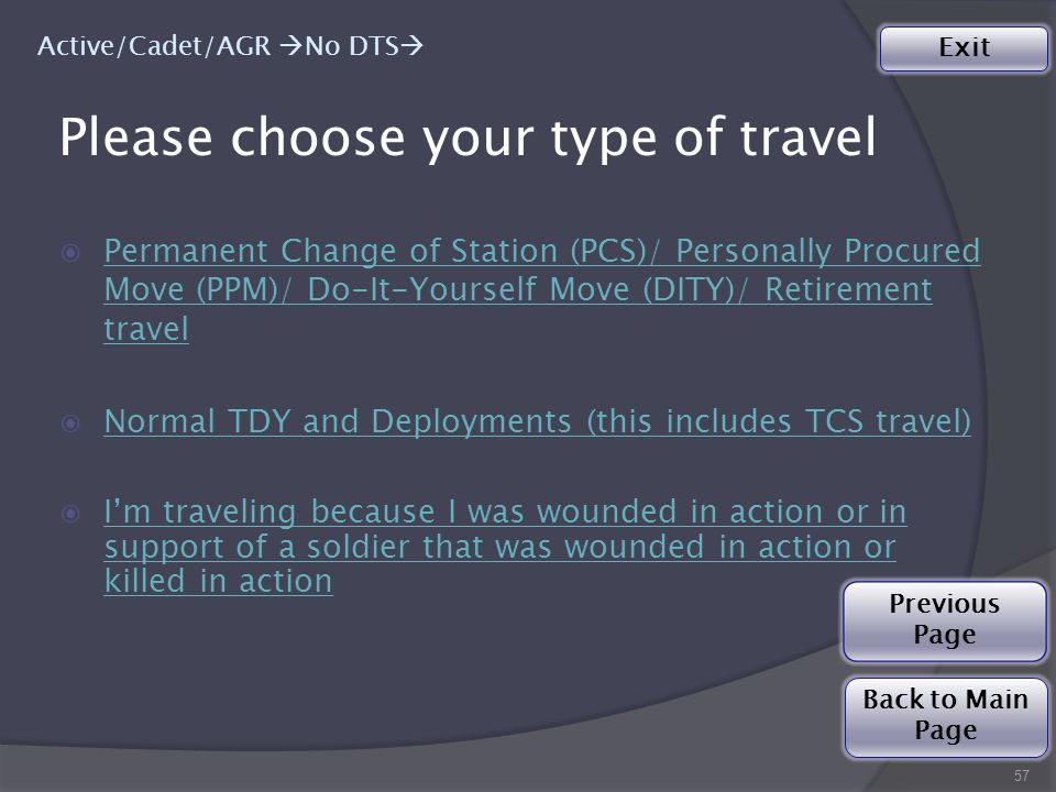 Please choose your type of travel  Permanent Change of Station (PCS)/ Personally Procured Move (PPM)/ Do-It-Yourself Move (DITY)/ Retirement travel Permanent Change of Station (PCS)/ Personally Procured Move (PPM)/ Do-It-Yourself Move (DITY)/ Retirement travel  Normal TDY and Deployments (this includes TCS travel) Normal TDY and Deployments (this includes TCS travel)  I'm traveling because I was wounded in action or in support of a soldier that was wounded in action or killed in action I'm traveling because I was wounded in action or in support of a soldier that was wounded in action or killed in action 57 Active/Cadet/AGR  No DTS  Back to Main Page Exit Previous Page