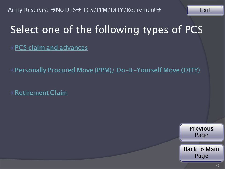 Select one of the following types of PCS 63 ◉PCS claim and advancesPCS claim and advances ◉Personally Procured Move (PPM)/ Do-It-Yourself Move (DITY)Personally Procured Move (PPM)/ Do-It-Yourself Move (DITY) ◉Retirement ClaimRetirement Claim Army Reservist  No DTS  PCS/PPM/DITY/Retirement  Back to Main Page Exit Previous Page