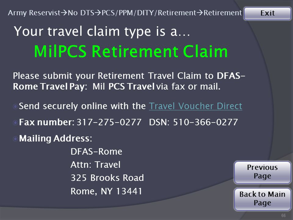 Your travel claim type is a… MilPCS Retirement Claim 66 Please submit your Retirement Travel Claim to DFAS- Rome Travel Pay: Mil PCS Travel via fax or mail.