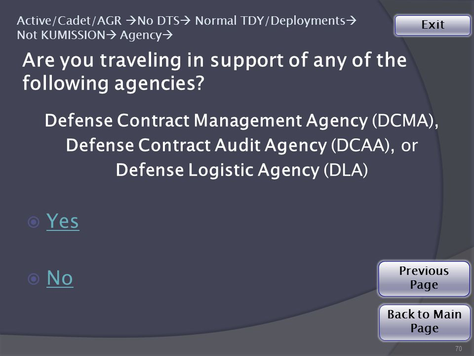 Defense Contract Management Agency (DCMA), Defense Contract Audit Agency (DCAA), or Defense Logistic Agency (DLA)  Yes Yes  No No Previous Page Are you traveling in support of any of the following agencies.