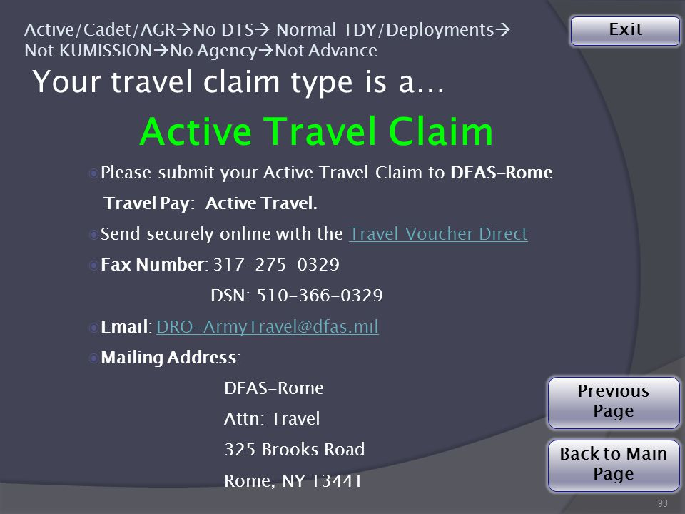 Your travel claim type is a… 93 Active Travel Claim Active/Cadet/AGR  No DTS  Normal TDY/Deployments  Not KUMISSION  No Agency  Not Advance ◉Please submit your Active Travel Claim to DFAS-Rome Travel Pay: Active Travel.