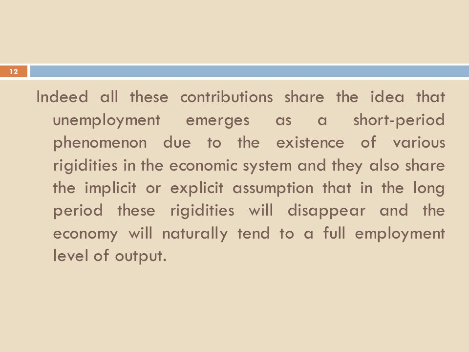 12 Indeed all these contributions share the idea that unemployment emerges as a short-period phenomenon due to the existence of various rigidities in the economic system and they also share the implicit or explicit assumption that in the long period these rigidities will disappear and the economy will naturally tend to a full employment level of output.