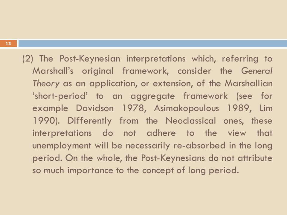 13 (2) The Post-Keynesian interpretations which, referring to Marshall's original framework, consider the General Theory as an application, or extension, of the Marshallian 'short-period' to an aggregate framework (see for example Davidson 1978, Asimakopoulous 1989, Lim 1990).
