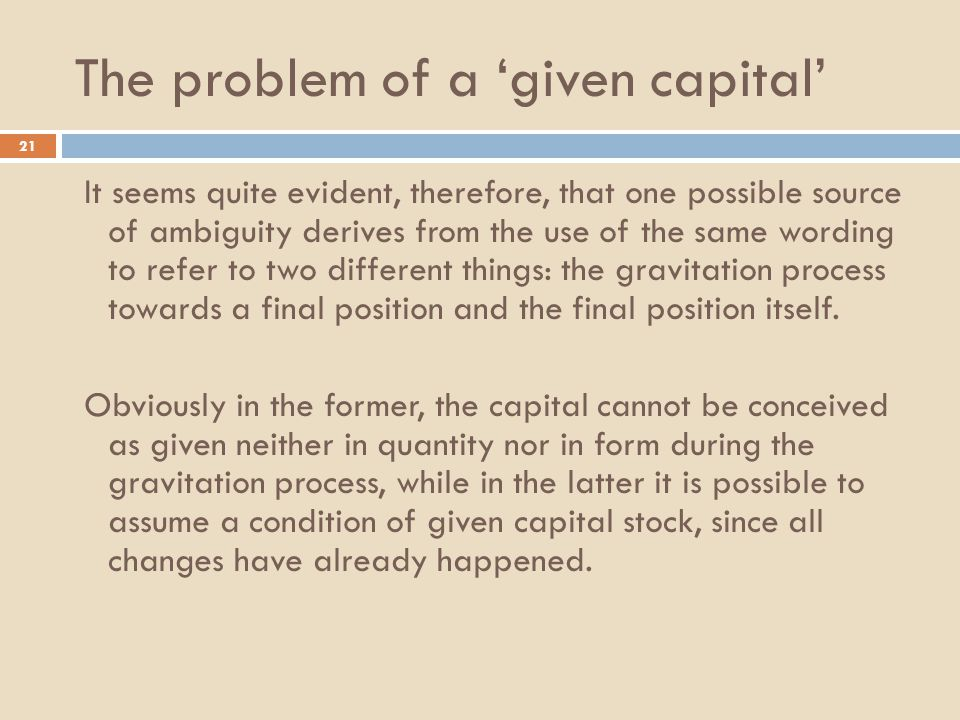 The problem of a 'given capital' 21 It seems quite evident, therefore, that one possible source of ambiguity derives from the use of the same wording to refer to two different things: the gravitation process towards a final position and the final position itself.