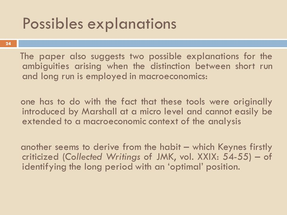 Possibles explanations 24 The paper also suggests two possible explanations for the ambiguities arising when the distinction between short run and long run is employed in macroeconomics: one has to do with the fact that these tools were originally introduced by Marshall at a micro level and cannot easily be extended to a macroeconomic context of the analysis another seems to derive from the habit – which Keynes firstly criticized (Collected Writings of JMK, vol.