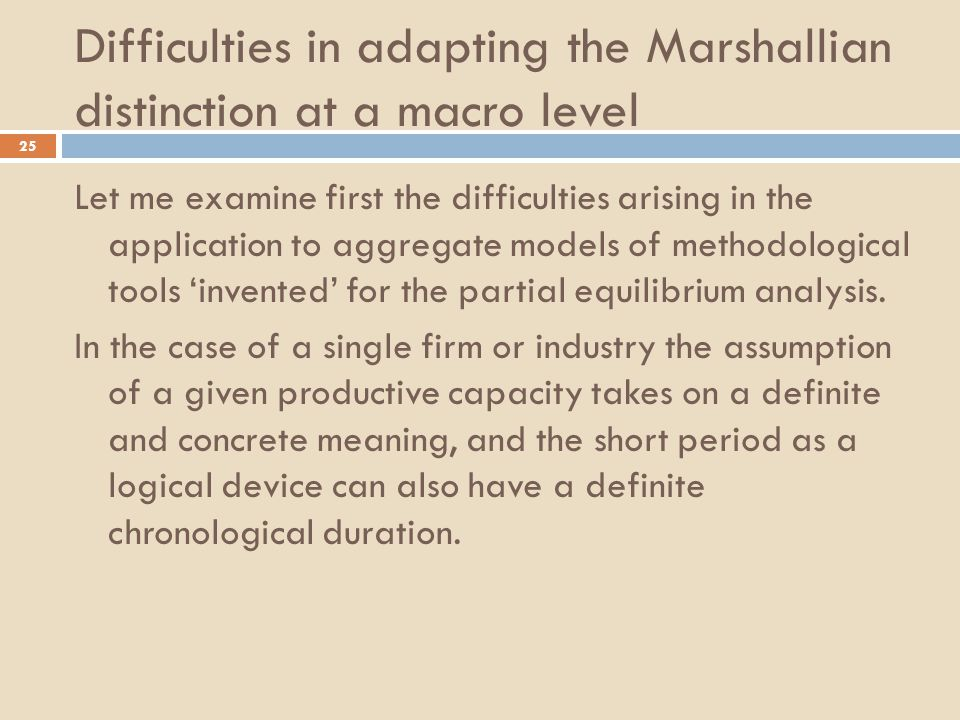 Difficulties in adapting the Marshallian distinction at a macro level 25 Let me examine first the difficulties arising in the application to aggregate models of methodological tools 'invented' for the partial equilibrium analysis.