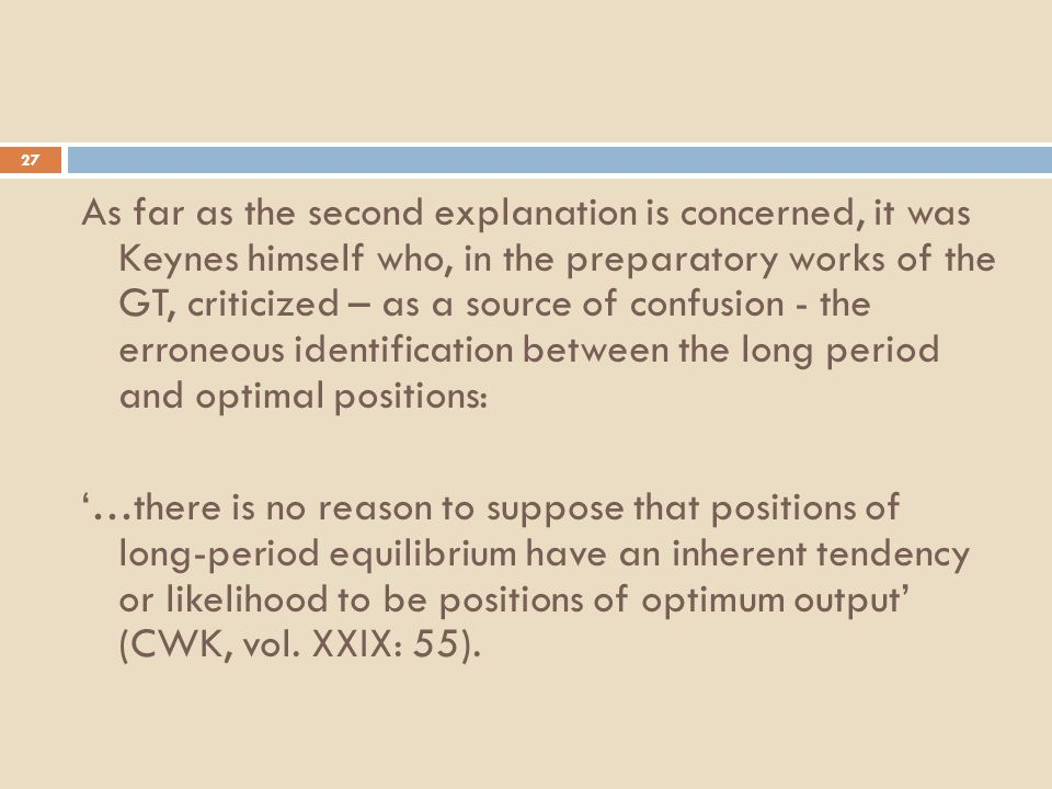 27 As far as the second explanation is concerned, it was Keynes himself who, in the preparatory works of the GT, criticized – as a source of confusion - the erroneous identification between the long period and optimal positions: '…there is no reason to suppose that positions of long-period equilibrium have an inherent tendency or likelihood to be positions of optimum output' (CWK, vol.