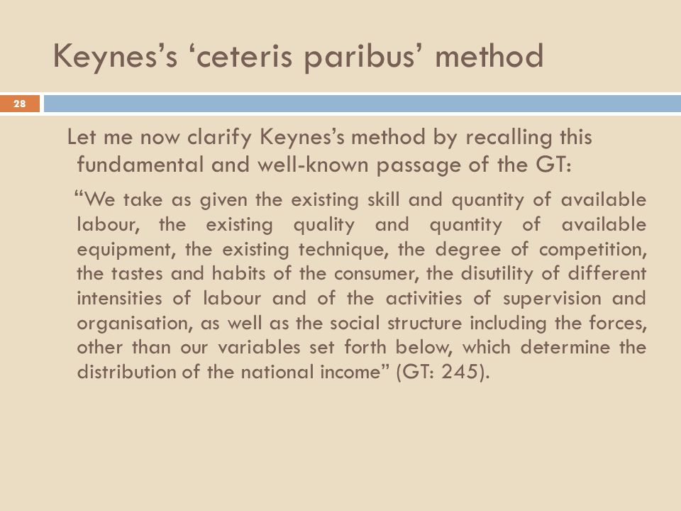 Keynes's 'ceteris paribus' method 28 Let me now clarify Keynes's method by recalling this fundamental and well-known passage of the GT: We take as given the existing skill and quantity of available labour, the existing quality and quantity of available equipment, the existing technique, the degree of competition, the tastes and habits of the consumer, the disutility of different intensities of labour and of the activities of supervision and organisation, as well as the social structure including the forces, other than our variables set forth below, which determine the distribution of the national income (GT: 245).