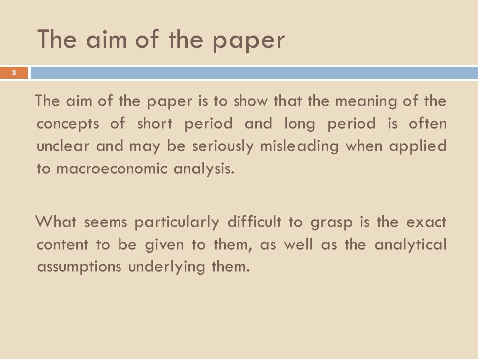 The aim of the paper 3 The aim of the paper is to show that the meaning of the concepts of short period and long period is often unclear and may be seriously misleading when applied to macroeconomic analysis.