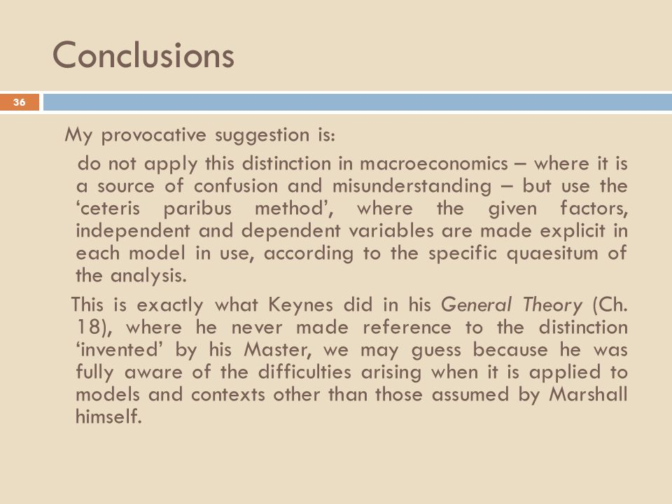 Conclusions 36 My provocative suggestion is: do not apply this distinction in macroeconomics – where it is a source of confusion and misunderstanding – but use the 'ceteris paribus method', where the given factors, independent and dependent variables are made explicit in each model in use, according to the specific quaesitum of the analysis.