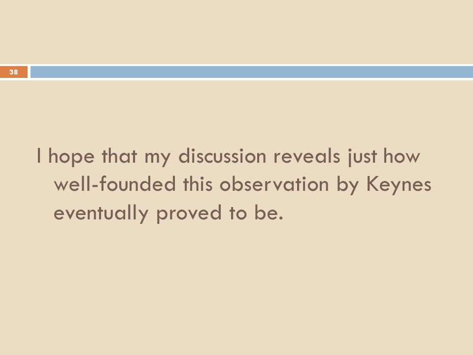 38 I hope that my discussion reveals just how well-founded this observation by Keynes eventually proved to be.