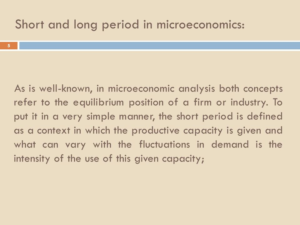 Short and long period in microeconomics: 5 As is well-known, in microeconomic analysis both concepts refer to the equilibrium position of a firm or industry.