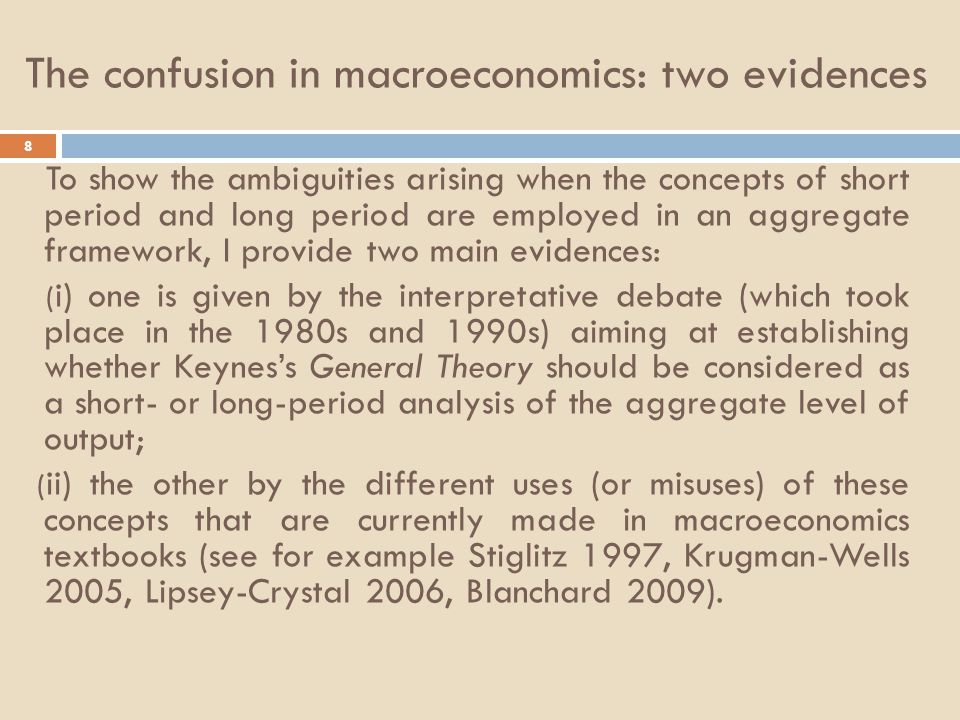 The confusion in macroeconomics: two evidences 8 To show the ambiguities arising when the concepts of short period and long period are employed in an aggregate framework, I provide two main evidences: ( i) one is given by the interpretative debate (which took place in the 1980s and 1990s) aiming at establishing whether Keynes's General Theory should be considered as a short- or long-period analysis of the aggregate level of output; ( ii) the other by the different uses (or misuses) of these concepts that are currently made in macroeconomics textbooks (see for example Stiglitz 1997, Krugman-Wells 2005, Lipsey-Crystal 2006, Blanchard 2009).
