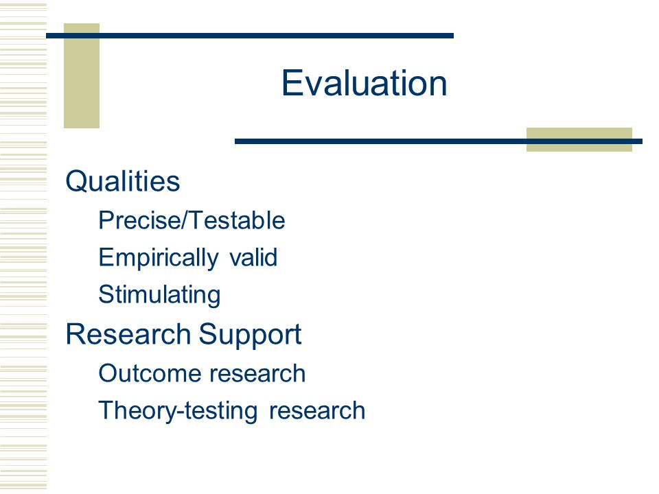 Evaluation Qualities Precise/Testable Empirically valid Stimulating Research Support Outcome research Theory-testing research